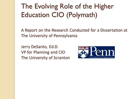 The Evolving Role of the Higher Education CIO (Polymath) A Report on the Research Conducted for a Dissertation at The University of Pennsylvania Jerry.