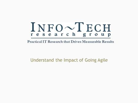 Practical IT Research that Drives Measurable Results Understand the Impact of Going Agile.