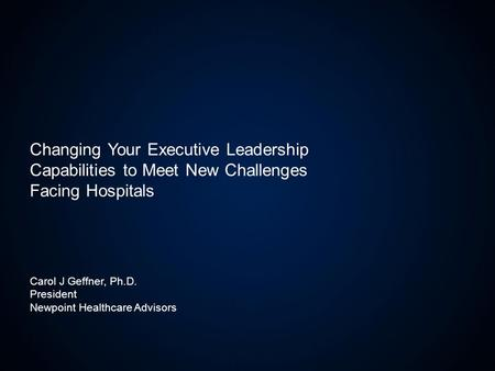 Carol J Geffner, Ph.D. President Newpoint Healthcare Advisors Changing Your Executive Leadership Capabilities to Meet New Challenges Facing Hospitals.