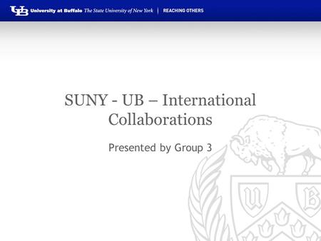 SUNY - UB – International Collaborations Presented by Group 3.