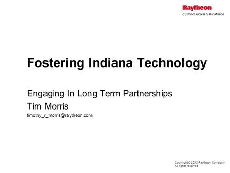 Copyright © 20XX Raytheon Company. All rights reserved. Fostering Indiana Technology Engaging In Long Term Partnerships Tim Morris