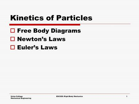 Union College Mechanical Engineering ESC020: Rigid Body Mechanics1 Kinetics of Particles  Free Body Diagrams  Newton's Laws  Euler's Laws.
