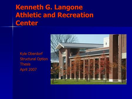 Kenneth G. Langone Athletic and Recreation Center Kyle Oberdorf Structural Option Thesis April 2007.