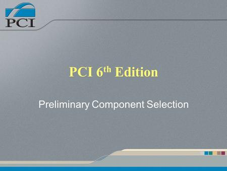 PCI 6 th Edition Preliminary Component Selection.