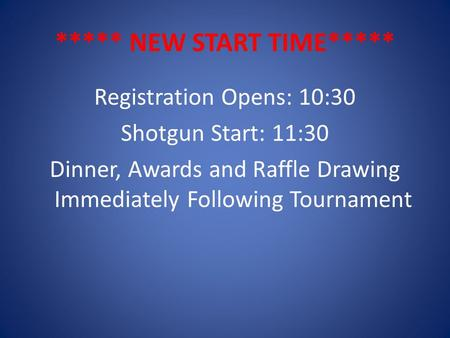 ***** NEW START TIME***** Registration Opens: 10:30 Shotgun Start: 11:30 Dinner, Awards and Raffle Drawing Immediately Following Tournament.