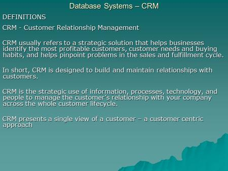 Database Systems – CRM DEFINITIONS CRM - Customer Relationship Management CRM usually refers to a strategic solution that helps businesses identify the.