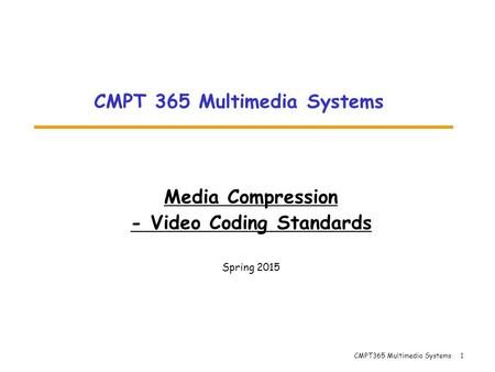 CMPT365 Multimedia Systems 1 Media Compression - Video Coding Standards Spring 2015 CMPT 365 Multimedia Systems.