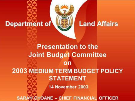 Presentation to the Joint Budget Committee on 2003 MEDIUM TERM BUDGET POLICY STATEMENT 14 November 2003 SARAH CHOANE – CHIEF FINANCIAL OFFICER Department.