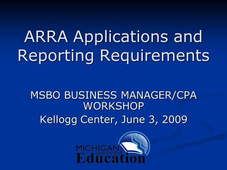 ARRA Applications and Reporting Requirements MSBO BUSINESS MANAGER/CPA WORKSHOP Kellogg Center, June 3, 2009.