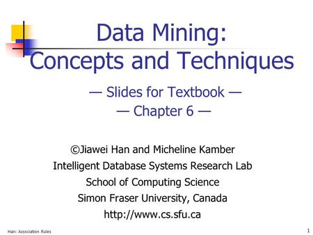 Han: Association Rules 1 Data Mining: Concepts and Techniques — Slides for Textbook — — Chapter 6 — ©Jiawei Han and Micheline Kamber Intelligent Database.