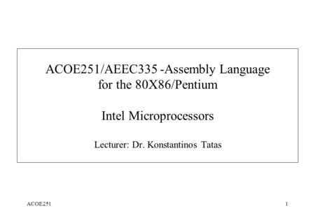 ACOE2511 ACOE251/AEEC335 -Assembly Language for the 80X86/Pentium Intel Microprocessors Lecturer: Dr. Konstantinos Tatas.