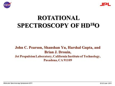 Molecular Spectroscopy Symposium 2011 20-25 June 2011 ROTATIONAL SPECTROSCOPY OF HD 18 O John C. Pearson, Shanshan Yu, Harshal Gupta, and Brian J. Drouin,