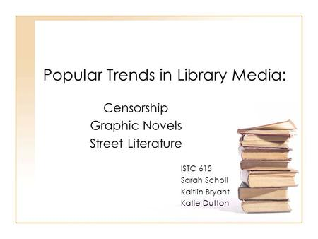 Popular Trends in Library Media: Censorship Graphic Novels Street Literature ISTC 615 Sarah Scholl Kaitlin Bryant Katie Dutton.