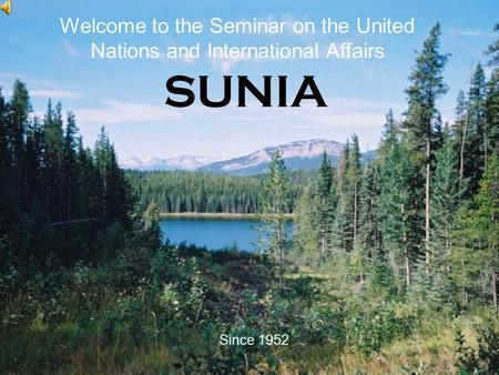 SUNIA Since 1952 Welcome to the Seminar on the United Nations and International Affairs.
