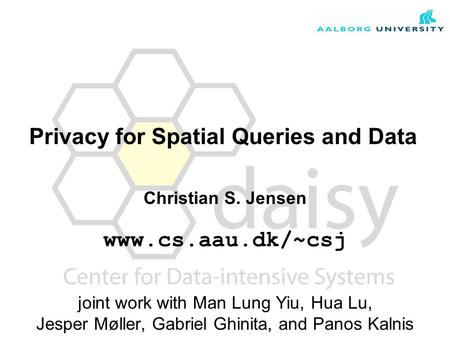 Christian S. Jensen www.cs.aau.dk/~csj joint work with Man Lung Yiu, Hua Lu, Jesper Møller, Gabriel Ghinita, and Panos Kalnis Privacy for Spatial Queries.