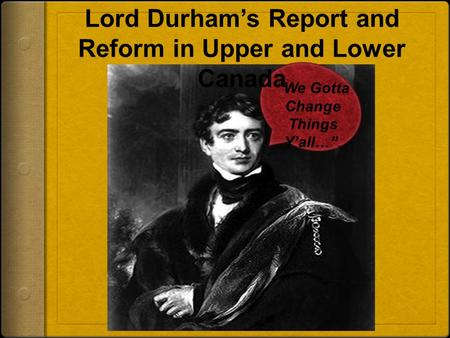 """We Gotta Change Things Y'all…"". Lord Durham's Report and Reform in Upper and Lower Canada."