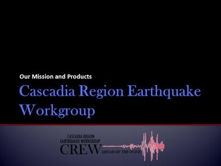 Our Mission and Products.  Cascadia Regional Earthquake Workgroup (CREW) arose out of several regional hazard meetings funded by the Federal Emergency.