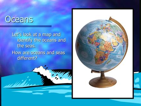 Oceans Let's look at a map and identify the oceans and the seas. How are oceans and seas different?