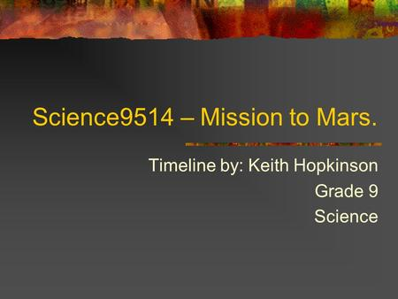 Science9514 – Mission to Mars. Timeline by: Keith Hopkinson Grade 9 Science.