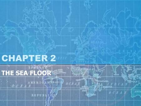 CHAPTER 2 THE SEA FLOOR. OCEANIC & CONTINENTAL OCEAN ZONES & HABITATS.