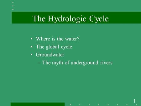 1 The Hydrologic Cycle Where is the water? The global cycle Groundwater –The myth of underground rivers.