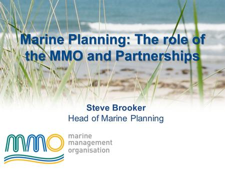 Marine Planning: The role of the MMO and Partnerships Steve Brooker Head of Marine Planning.