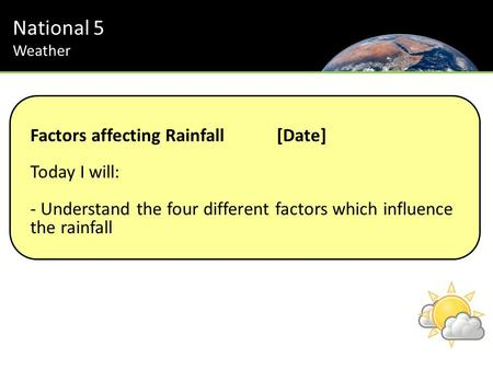 National 5 Weather Factors affecting Rainfall[Date] Today I will: - Understand the four different factors which influence the rainfall.