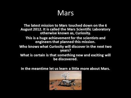 Mars The latest mission to Mars touched down on the 6 August 2012. It is called the Mars Scientific Laboratory otherwise known as, Curiosity. This is a.