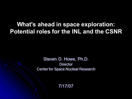 What's ahead in space exploration: Potential roles for the INL and the CSNR Steven D. Howe, Ph.D. Director Center for Space Nuclear Research 7/17/07.