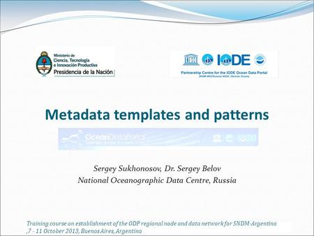 Metadata templates and patterns Sergey Sukhonosov, Dr. Sergey Belov National Oceanographic Data Centre, Russia Training course on establishment of the.