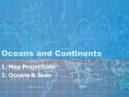 Oceans and Continents 1.Map Projections 2.Oceans & Seas.