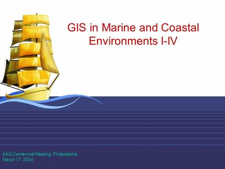 1 GIS in Marine and Coastal Environments I-IV AAG Centennial Meeting, Philadelphia March 17, 2004.