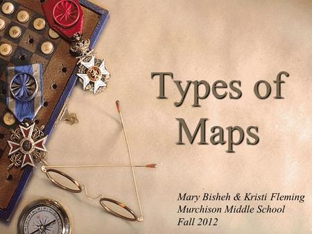 Types of Maps Mary Bisheh & Kristi Fleming Murchison Middle School Fall 2012.