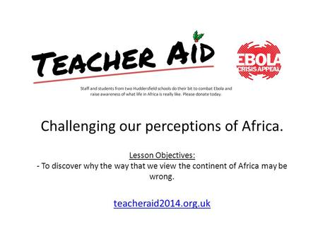 Challenging our perceptions of Africa. Lesson Objectives: - To discover why the way that we view the continent of Africa may be wrong. teacheraid2014.org.uk.