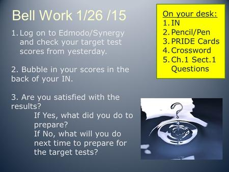 Bell Work 1/26 /15 On your desk: 1.IN 2.Pencil/Pen 3.PRIDE Cards 4.Crossword 5.Ch.1 Sect.1 Questions 1.Log on to Edmodo/Synergy and check your target test.