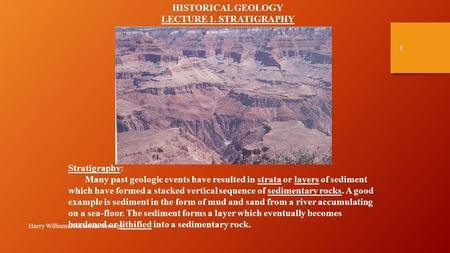 Harry Williams, Historical Geology 1 HISTORICAL GEOLOGY LECTURE 1. STRATIGRAPHY Stratigraphy: Many past geologic events have resulted in strata or layers.