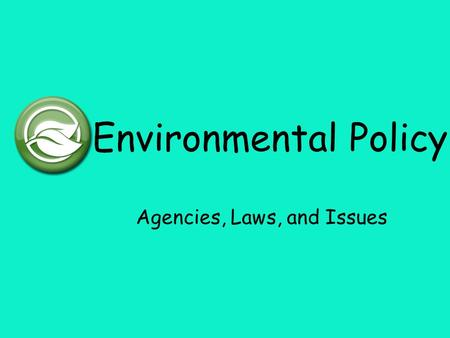 Environmental Policy Agencies, Laws, and Issues. Policy Policy: an outline of actions, incentives, penalties, and rules that a company, group, or government.