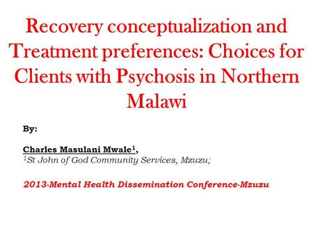 Recovery conceptualization and Treatment preferences: Choices for Clients with Psychosis in Northern Malawi By: Charles Masulani Mwale 1, 1 St John of.