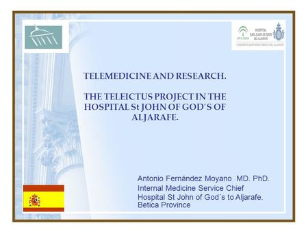 TELEMEDICINE AND RESEARCH. THE TELEICTUS PROJECT IN THE HOSPITAL St JOHN OF GOD´S OF ALJARAFE. Antonio Fernández Moyano MD. PhD. Internal Medicine Service.