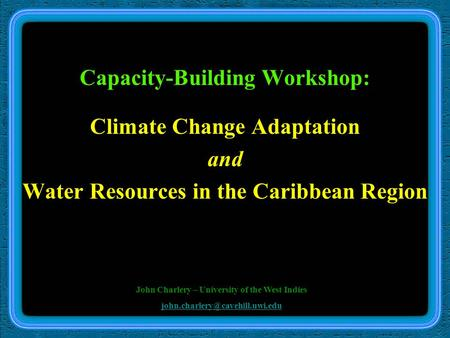 Capacity-Building Workshop: Climate Change Adaptation and Water Resources in the Caribbean Region John Charlery – University of the West Indies