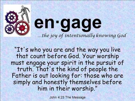"En·gage …the joy of intentionally knowing God ""It's who you are and the way you live that count before God. Your worship must engage your spirit in the."