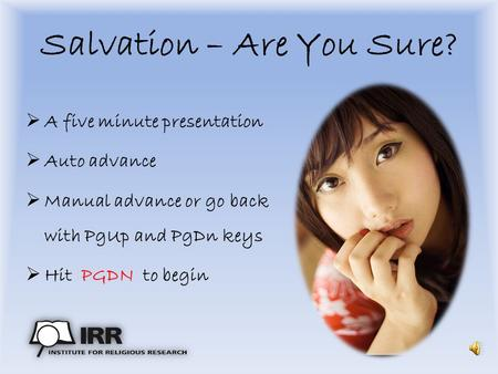 Salvation – Are You Sure?  A five minute presentation  Auto advance  Manual advance or go back with PgUp and PgDn keys  Hit PGDN to begin.