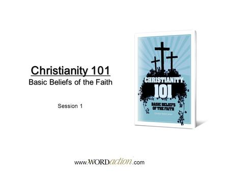Christianity 101 Basic Beliefs of the Faith www..com Session 1.
