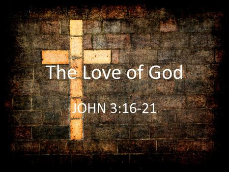 The Love of God JOHN 3:16-21. The Love of God GOD IS LOVE 1 John 4:16 And we have known and believed the love that God hath to us. God is love; and he.