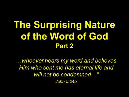 "The Surprising Nature of the Word of God Part 2 …whoever hears my word and believes Him who sent me has eternal life and will not be condemned…"" John 5:24b."
