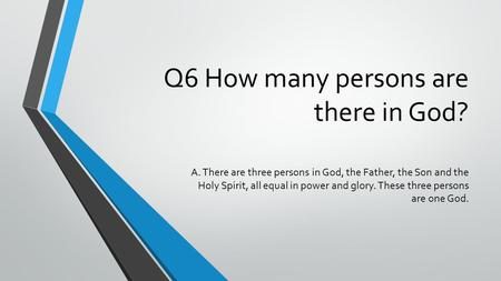 Q6 How many persons are there in God? A. There are three persons in God, the Father, the Son and the Holy Spirit, all equal in power and glory. These three.