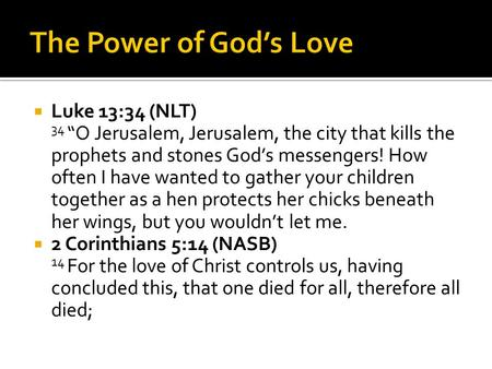 " Luke 13:34 (NLT) 34 ""O Jerusalem, Jerusalem, the city that kills the prophets and stones God's messengers! How often I have wanted to gather your children."