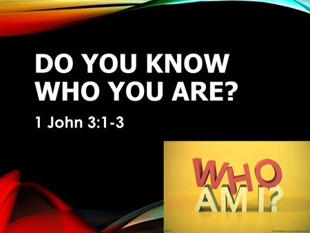 DO YOU KNOW WHO YOU ARE? 1 John 3:1-3. 1JOHN 3:1-3 3 See what great love the Father has lavished on us, that we should be called children of God! And.