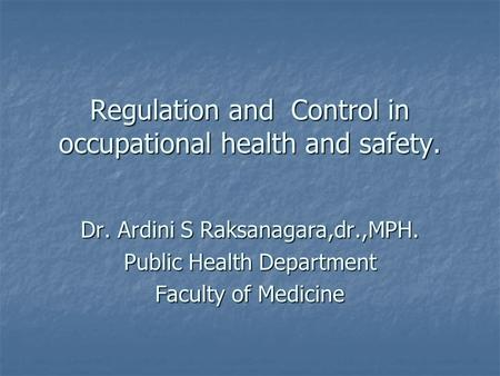 Regulation and Control in occupational health and safety. Dr. Ardini S Raksanagara,dr.,MPH. Public Health Department Faculty of Medicine.