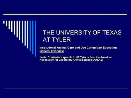 THE UNIVERSITY OF TEXAS AT TYLER Institutional Animal Care and Use Committee Education General Overview *Note: Content not specific to UT Tyler is from.